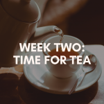 Week Two; Time for Tea