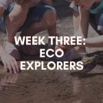 Week Three: Eco Explorers