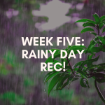 Week FiveL Rainy Day Rec
