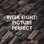 Week Eight: Picture Perfect