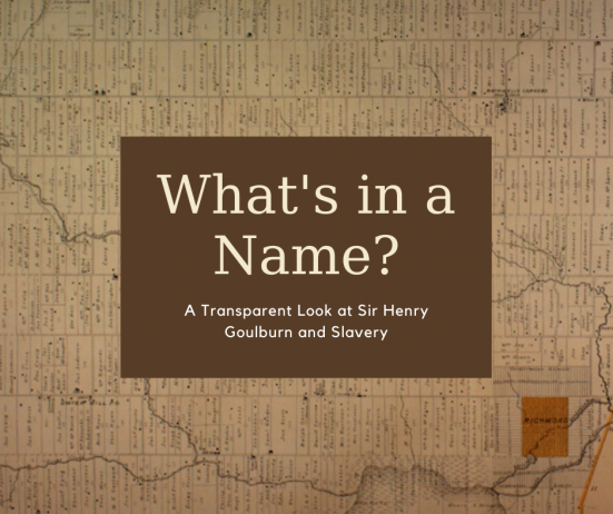 What's in a Name? A transparent look at Sir Henry Goulburn and Slavery